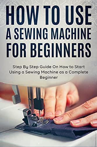 How to Use a Sewing Machine for Beginners: Step By Step...