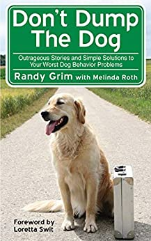 Don't Dump the Dog: Outrageous Stories and Simple Solutions to Your Worst Dog Behavior Problems by [Randy Grim]