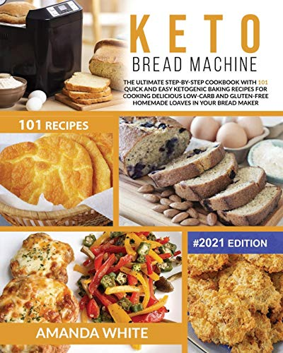 Keto Bread Machine: The Ultimate Step-by-Step Cookbook with 101 Quick and Easy Ketogenic Baking Recipes for Cooking Delicious Low-Carb and Gluten-Free ... Bread Maker #2021 Edition (Keto Cookbooks)