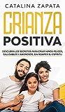 Crianza positiva: Descubra los secretos para criar niños felices, saludables y amorosos, sin romper su espíritu