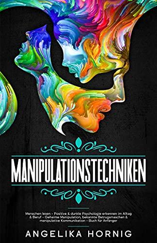 Manipulationstechniken: Menschen lesen - Positive & dunkle Psychologie erkennen im Alltag & Beruf - Geheime Manipulation, bekannte Betrugsmaschen & ... Buch für Anfänger (Psychologie Für Anfänger)