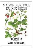 MAISON RUSTIQUE DU XIXe SIÈCLE - TOME 3: Arts Agricoles: Encyclopédie d'Agriculture Pratique