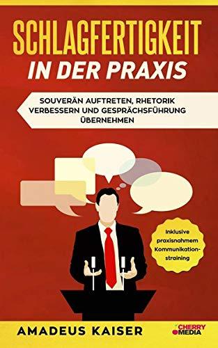 Schlagfertigkeit in der Praxis: Souverän auftreten, Rhetorik verbessern und Gesprächsführung übernehmen + inklusive praxisnahem ... inklusive praxisnahmem Kommunikationstraining
