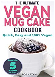 The Ultimate Vegan Mug Cake Cookbook: Quick, Easy & Unbelievably Delicious |  Warm, Gooey & Irresistible Desserts In Under 5 Minutes!