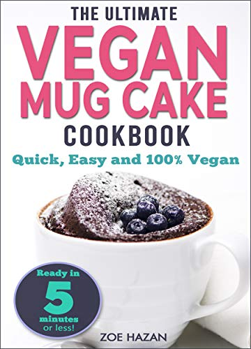 The Ultimate Vegan Mug Cake Cookbook: Quick, Easy & Unbelievably Delicious | Warm, Gooey & Irresistible Desserts In Under 5 Minutes! (English Edition)