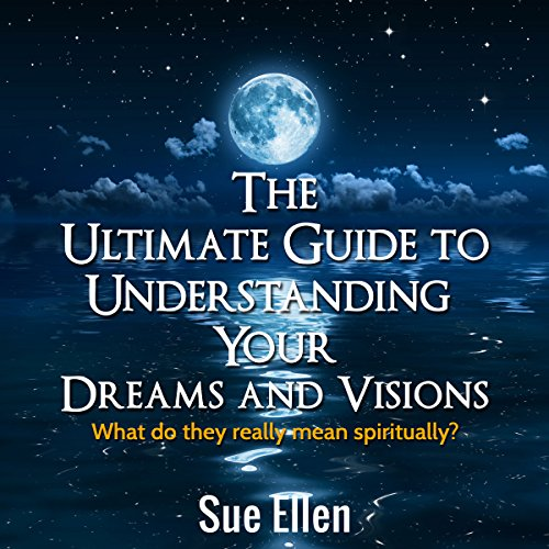 The Ultimate Guide to Understanding Your Dreams and Visions: What Do They Really Mean Spiritually? audiobook cover art