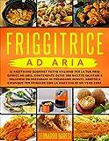 Friggitrice Ad Aria: Il ricettario gourmet tutto italiano per la tua friggitrice ad aria, contenente oltre 200 ricette salutari e deliziose da preparare in pochissimi minuti. Istruzioni + Ricettario.