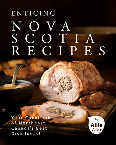 Enticing Nova Scotia Recipes: Your Cookbook of Northeast Canada's Best Dish Ideas!