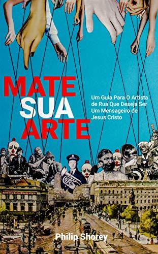 MATE SUA ARTE: Um Guia Para O Artista de Rua Que Deseja Ser Um Mensageiro de Jesus Cristo (Portuguese Edition)
