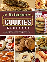 The Beginner's Cookies Cookbook: Easy, Vibrant & Mouthwatering Recipes for Irresistible Everyday Favorites and Reinvented Classics