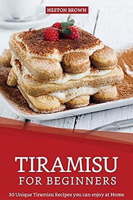 Tiramisu for Beginners: 30 Unique Tiramisu Recipes you can enjoy at Home