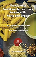 The Ultimate for Delicious Recipes with Grains and Pasta: 50 original, kitchen-tested and easy to do recipes with grains and pasta