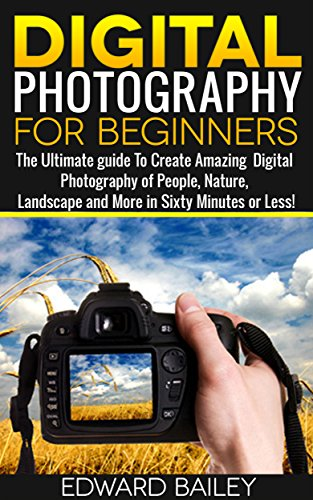 Photography for Beginners: Complete Beginners Guide To Taking Stunning Digital Pictures in 60 Minutes or Less! (Portrait Photography - Photography Tips - Learn Photography)