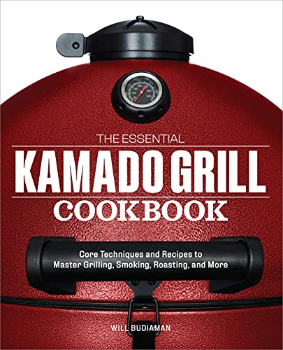 The Essential Kamado Grill Cookbook: Core Techniques and...