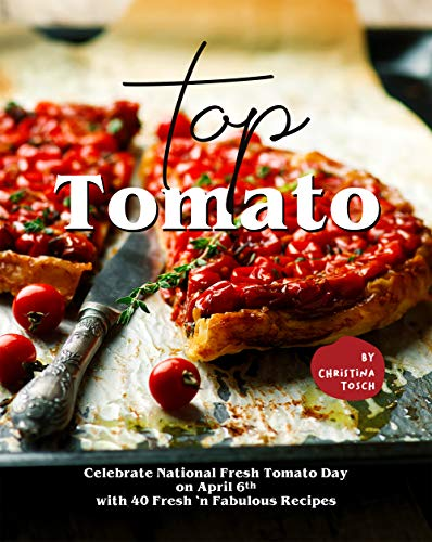 Top Tomato: Celebrate National Fresh Tomato Day on April 6th with 40 Fresh 'n Fabulous Recipes (English Edition)