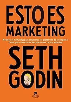 Esto es marketing: No uses el marketing para solucionar los problemas de tu empresa: úsalo para solucionar los problemas de tus clientes de [Seth Godin, Isabel Murillo Fort]