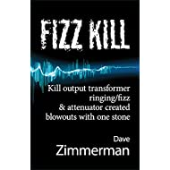 Fizz Kill—How to Kill Output Transformer Ringing/Fizz and Attenuator Created Blowouts With One Stone (Guitar Amplifier Tips and Mods from Maven Peal® Book 1)