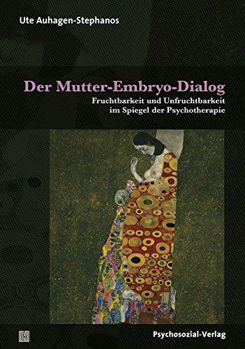 Der Mutter-Embryo-Dialog: Fruchtbarkeit und Unfruchtbarkeit im Spiegel der Psychotherapie (Therapie & Beratung)