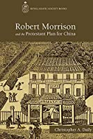 Robert Morrison and the Protestant Plan for China (Royal Asiatic Society Books)