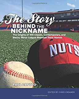 The Story Behind the Nickname: The Origins of 100 Classic, Contemporary, and Wacky Minor League Baseball Team Names
