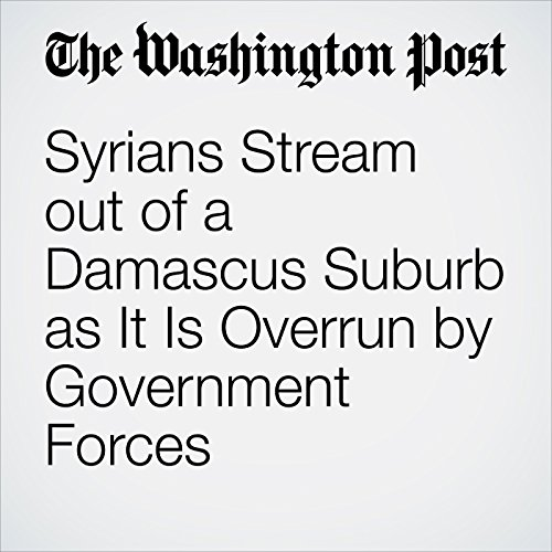 Syrians Stream out of a Damascus Suburb as It Is Overrun by Government Forces copertina