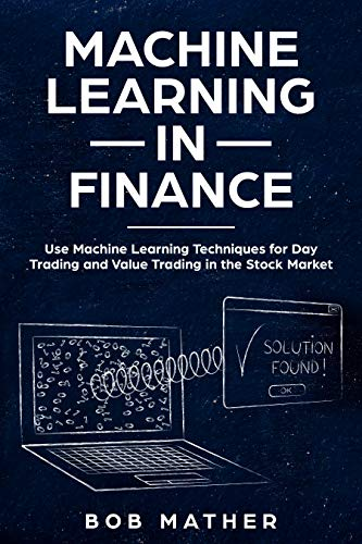 Machine Learning in Finance: Use Machine Learning Techniques for Day Trading and Value Trading in the Stock Market (English Edition)