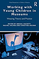 Working with Young Children in Museums: Weaving Theory and Practice (Global Perspectives on Children in Museums)