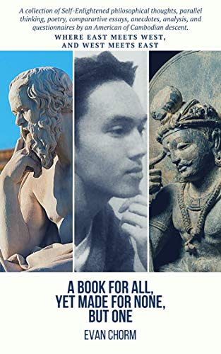 A Book for All, Yet Made for None, but One: A collection of Self-Enlightened philosophical thoughts, poems, analysis, and questionnaires by an American of Cambodian descent (English Edition)