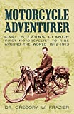 Motorcycle Adventurer: Carl Stearns Clancy: First Motorcyclist To Ride Around The World 1912-1913 - Dr. Gregory W. Frazier