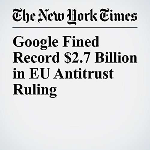 Google Fined Record $2.7 Billion in EU Antitrust Ruling copertina