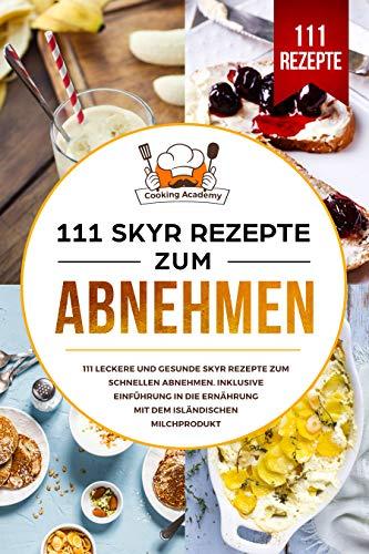 111 Skyr Rezepte zum Abnehmen: 111 leckere und gesunde Skyr Rezepte zum schnellen Abnehmen. Inklusive Einführung in die Ernährung mit dem isländischen Milchprodukt.