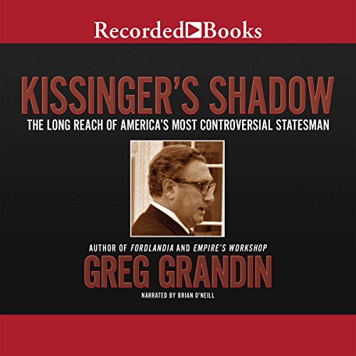 Kissinger's Shadow     The Long Reach of America's Most Controversial Statesman              By:                                                                                                                                 Greg Grandin                               Narrated by:                                                                                                                                 Brian O'Neill                      Length: 7 hrs and 29 mins     35 ratings     Overall 4.6