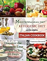 Mediterranean Diet, Ketogenic Diet and the Complete Italian Cookbook: Discover the Secrets to Lose Weight in Just 30 Days
