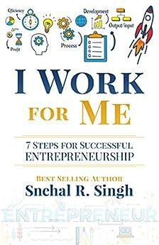 I Work for Me: 7 Steps for Successful Entrepreneurship by [Snehal Singh]