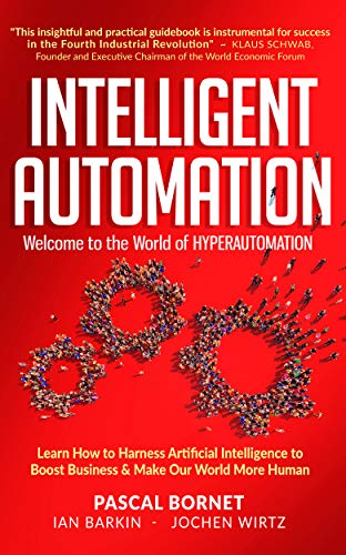 INTELLIGENT AUTOMATION: Learn how to harness Artificial Intelligence to boost business & make our wo