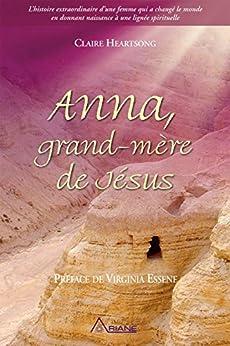 Anna, grand-mère de Jésus: L'histoire extraordinaire d'une femme qui a changé le monde en donnant naissance à une lignée spirituelle par [Claire Heartsong, Virginia Essene, Huguette Demers]