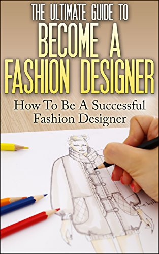 The Ultimate Guide To Become A Fashion Designer How To Be A Successful Fashion Designer Fashion Designer How To Become Fashion Designer Fashion Fashion Design Kindle Edition By Lewis Thomas Arts