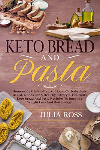 Keto Bread And Pasta: Homemade Gluten-Free And Low-Carbohydrate Baked, Goods For A Healthy Lifestyle, Delicious Keto Bread And Pasta Recipies To Improve Weight Loss And Bust Energy