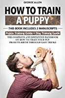 How To Train A Puppy: This Book Includes 2 Manuscripts: Puppy Training Guide + Dog Training Guide. The Complete and Definitive Handbook on How to Train Your Pup From its Birth Through Easy Tricks.