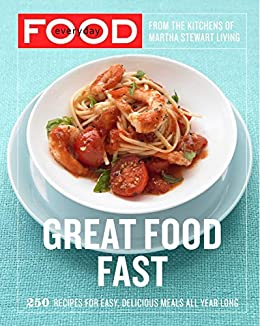 Everyday Food: Great Food Fast: 250 Recipes for Easy, Delicious Meals All Year Long: A Cookbook by [Martha Stewart Living Magazine]