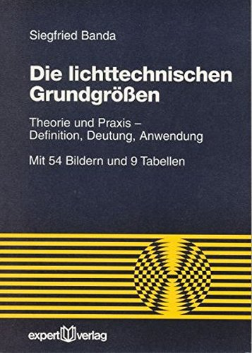 Die lichttechnischen Grundgrößen: Theorie und Praxis – Definition, Deutung, Anwendung (Reihe Technik)