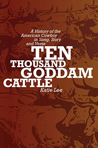 Ten Thousand Goddam Cattle: A History of the American Cowboy in Song, Story and Verse PDF Books
