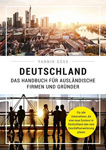 Deutschland – Das Handbuch für ausländische Firmen und Gründer: Für alle Unternehmer, die eine neue Existenz in Deutschland oder eine Geschäftserweiterung planen