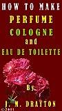 How to Make Perfume, Cologne and Eau de toilette (English Edition)