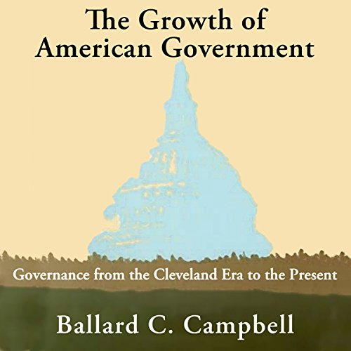 The Growth of American Government: Governance from the Cleveland Era to the Present audiobook cover art