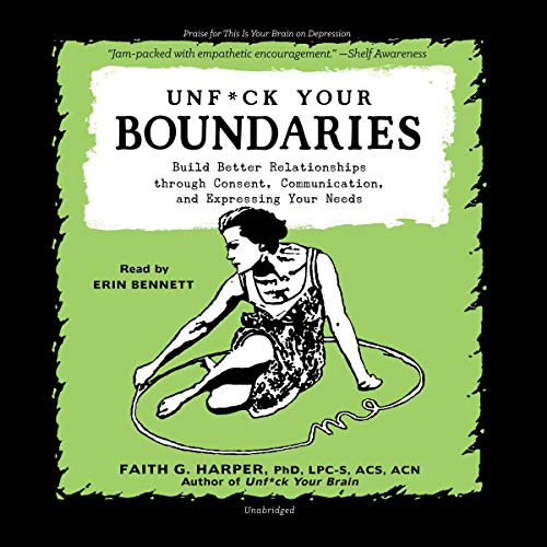 Unf*ck Your Boundaries: Build Better Relationships Through Consent, Communication, and Expressing Your Needs: The 5-minute Therapy Series