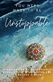 You Were Made To Be Unstoppable: A Collection of Unstoppable Stories That Will Inspire You to Believe Bigger