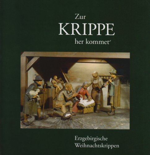 Zur Krippe her kommet: Erzgebirgische Weihnachtskrippen. Texte zur Weihnachtszeit