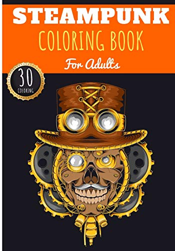 Steampunk Coloring Book: For Adults | Coloring Book with 30 Unique Pages to Color on Industrial Steam Art, Futuristic Mechanical Animals, Vintage ... for Creative Activity and Relaxation at Home.
