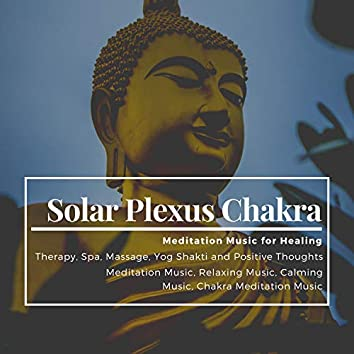 Solar Plexus Chakra (Meditation Music For Healing, Therapy, Spa, Massage, Yog Shakti And Positive Thoughts) (Meditation Music, Relaxing Music, Calming Music, Chakra Meditation Music)